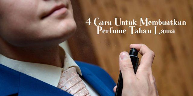 Cara Untuk Membuatkan Perfume Tahan Lama